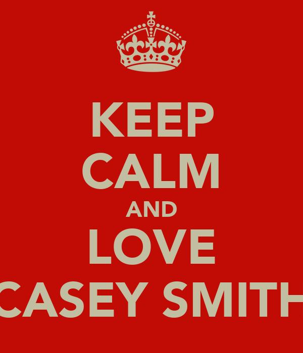 KEEP CALM AND LOVE CASEY SMITH