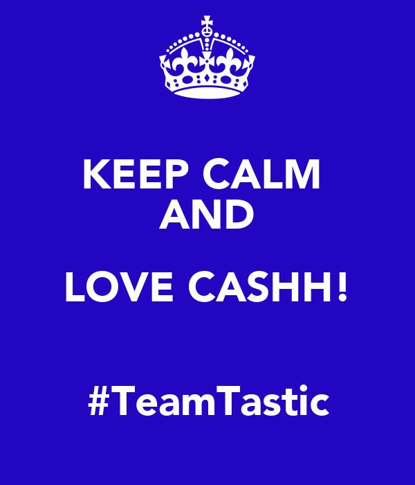 KEEP CALM  AND LOVE CASHH!  #TeamTastic
