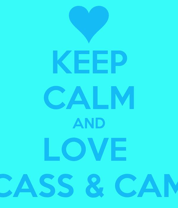 KEEP CALM AND LOVE  CASS & CAM