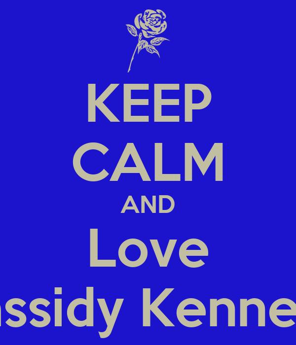 KEEP CALM AND Love Cassidy Kennedy