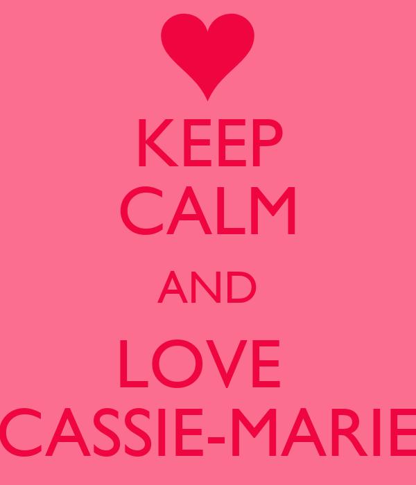 KEEP CALM AND LOVE  CASSIE-MARIE