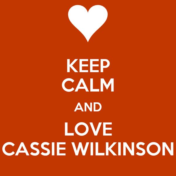 KEEP CALM AND LOVE CASSIE WILKINSON