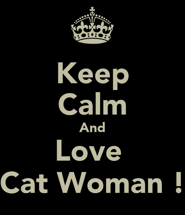 Keep Calm And Love  Cat Woman !
