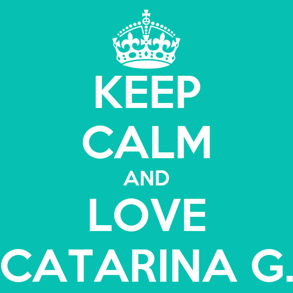 KEEP CALM AND LOVE CATARINA G.