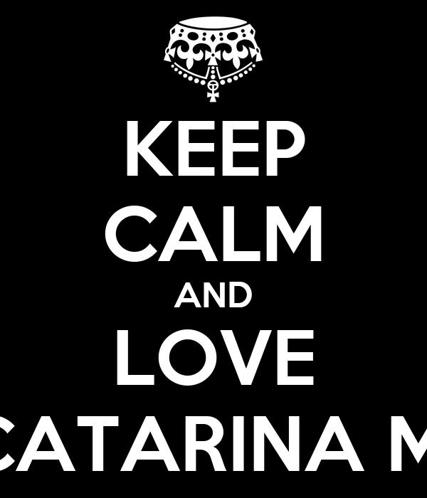 KEEP CALM AND LOVE CATARINA M.