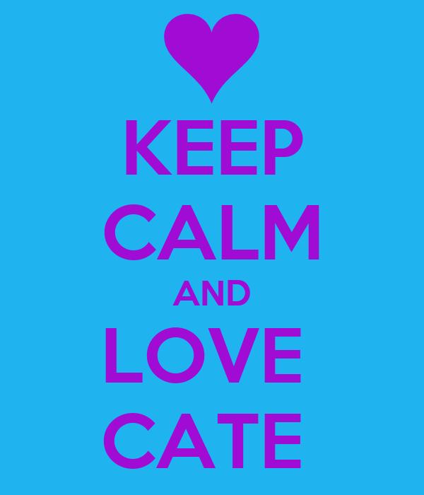 KEEP CALM AND LOVE  CATE