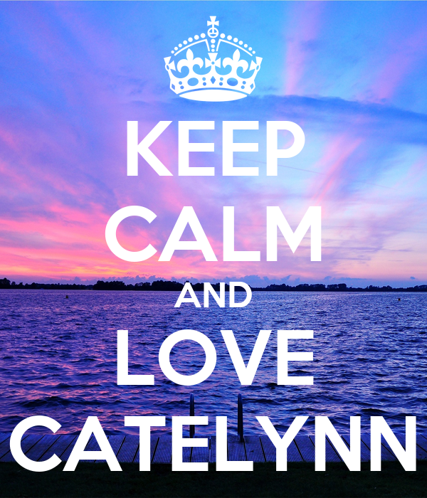 KEEP CALM AND LOVE CATELYNN