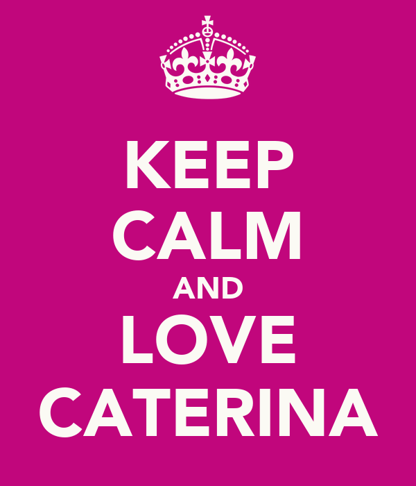 KEEP CALM AND LOVE CATERINA