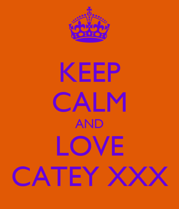 KEEP CALM AND LOVE CATEY XXX