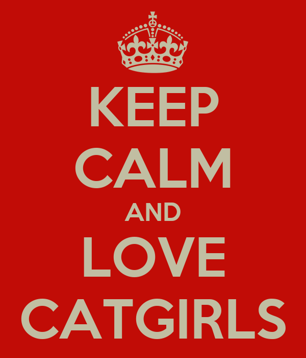 KEEP CALM AND LOVE CATGIRLS