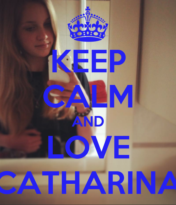 KEEP CALM AND LOVE CATHARINA