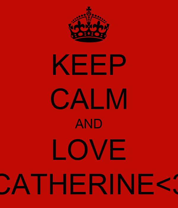 KEEP CALM AND LOVE CATHERINE<3