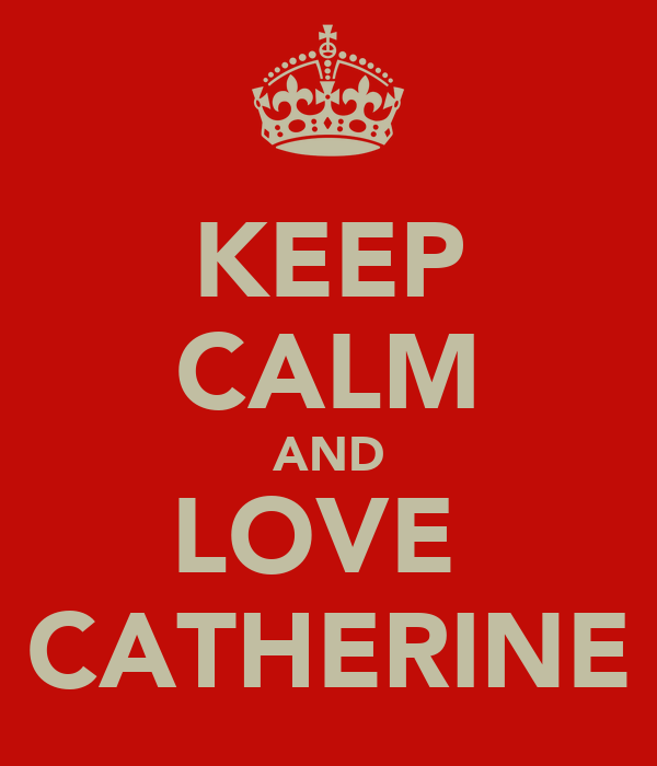 KEEP CALM AND LOVE  CATHERINE