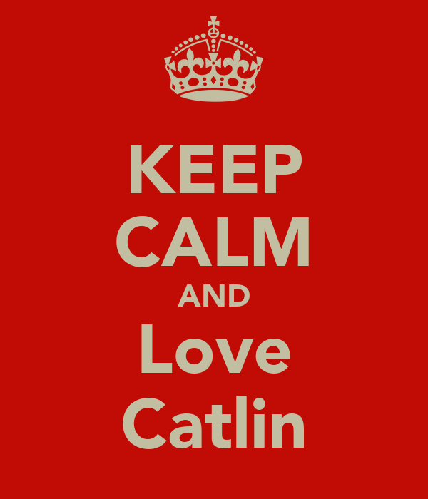 KEEP CALM AND Love Catlin