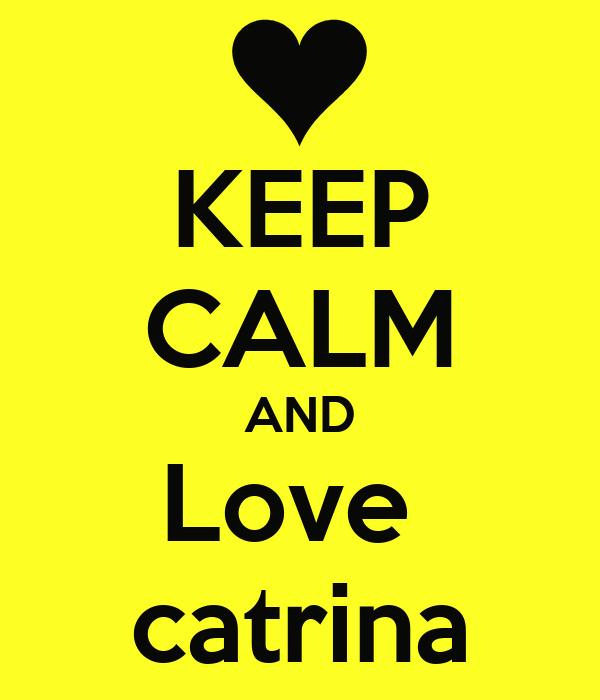 KEEP CALM AND Love  catrina