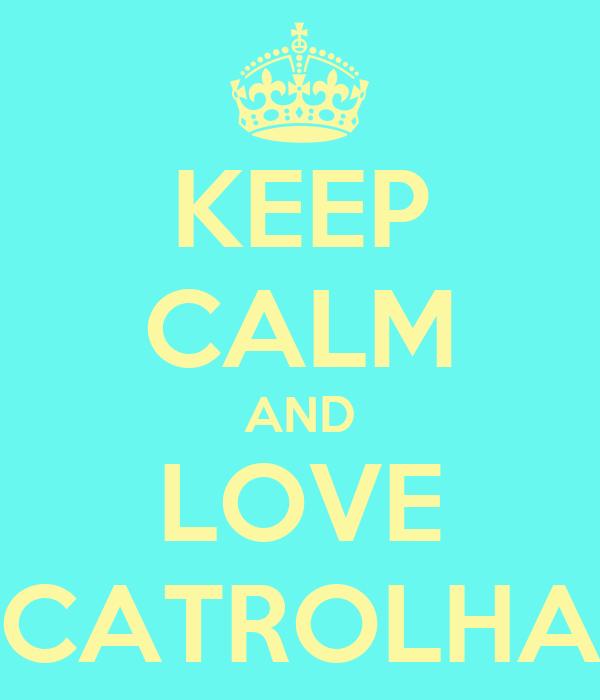 KEEP CALM AND LOVE CATROLHA