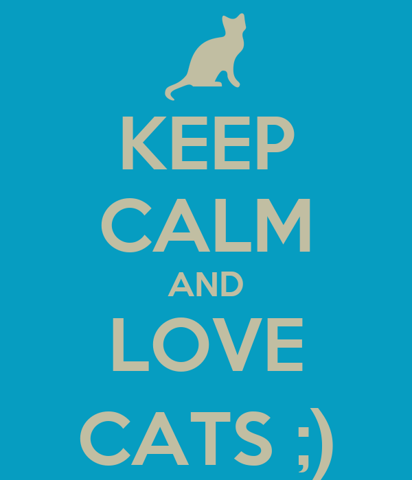 KEEP CALM AND LOVE CATS ;)