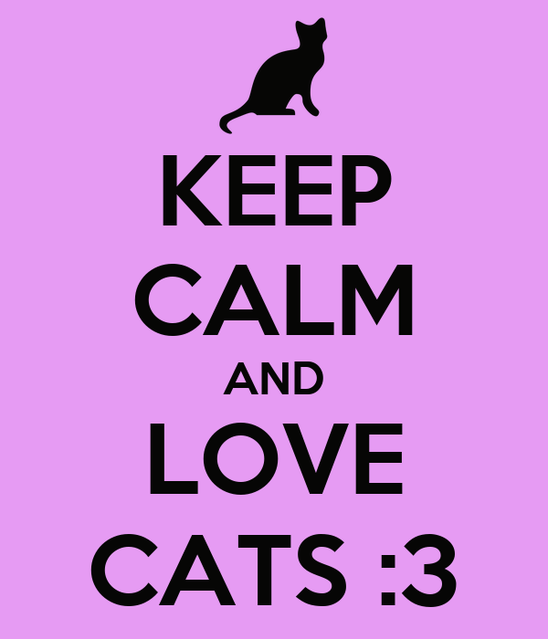 KEEP CALM AND LOVE CATS :3