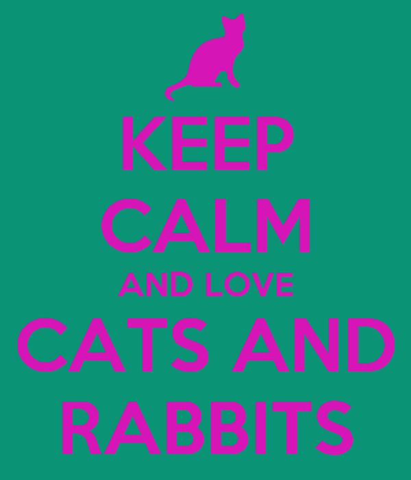 KEEP CALM AND LOVE CATS AND RABBITS