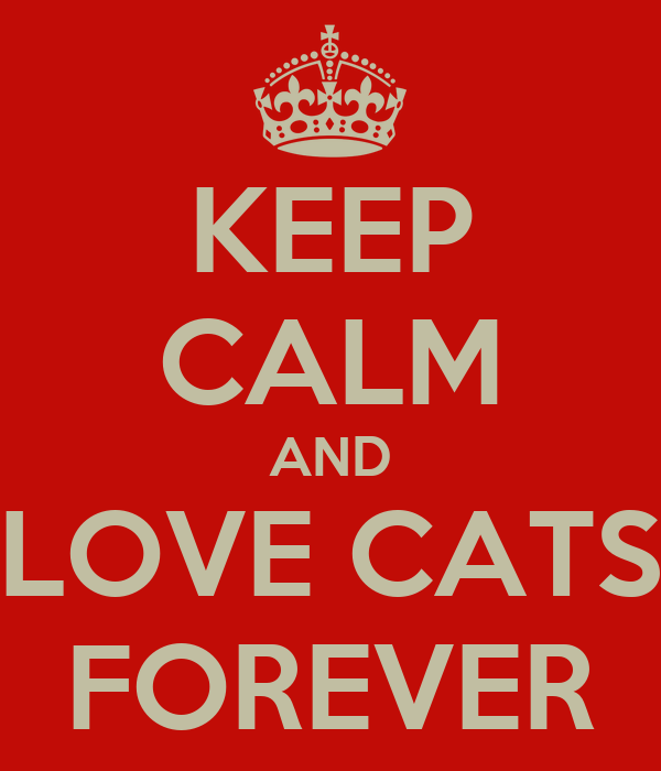 KEEP CALM AND LOVE CATS FOREVER