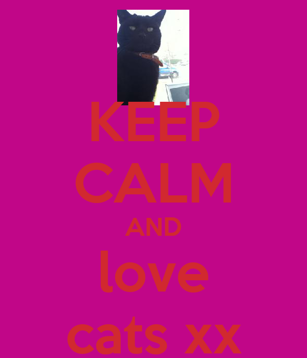KEEP CALM AND love cats xx