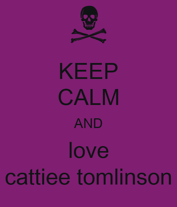KEEP CALM AND love cattiee tomlinson