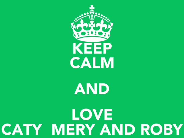 KEEP CALM AND LOVE CATY  MERY AND ROBY