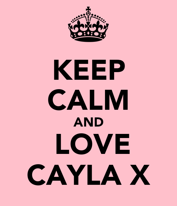 KEEP CALM AND  LOVE CAYLA X