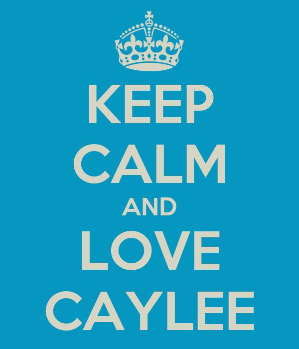 KEEP CALM AND LOVE CAYLEE