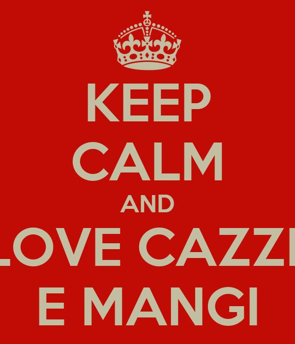 KEEP CALM AND LOVE CAZZI  E MANGI