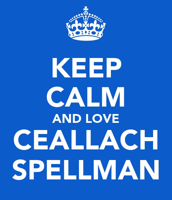 KEEP CALM AND LOVE CEALLACH SPELLMAN