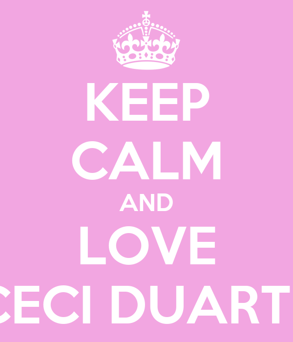 KEEP CALM AND LOVE CECI DUARTE