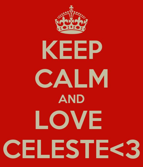 KEEP CALM AND LOVE   CELESTE<3