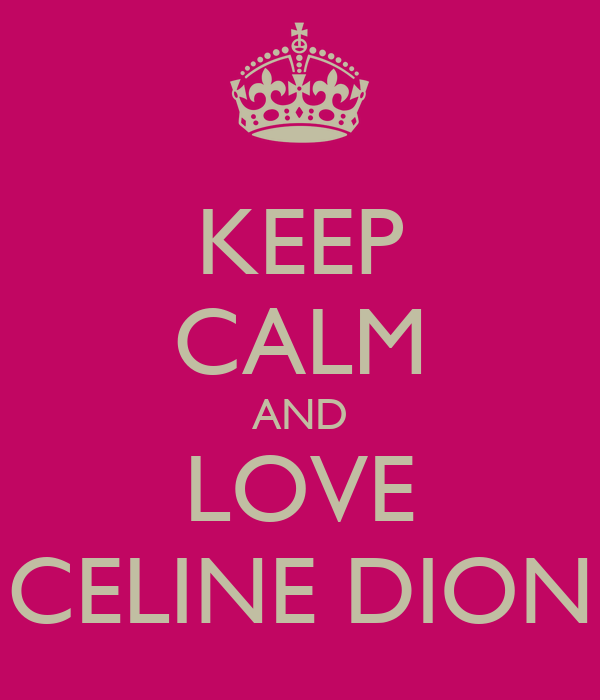 KEEP CALM AND LOVE CELINE DION