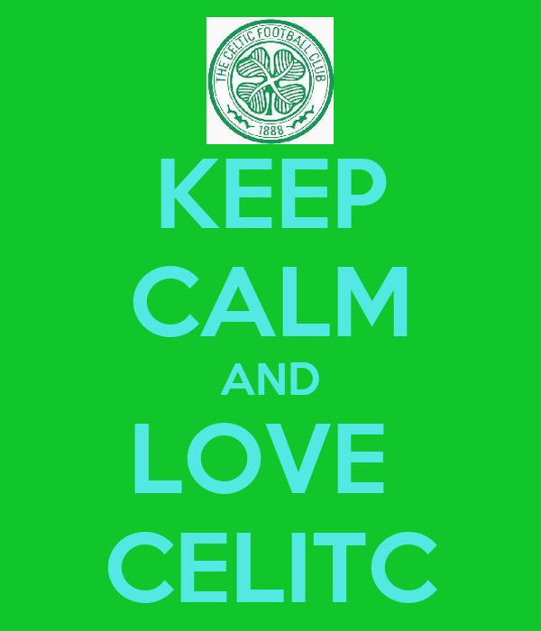 KEEP CALM AND LOVE  CELITC