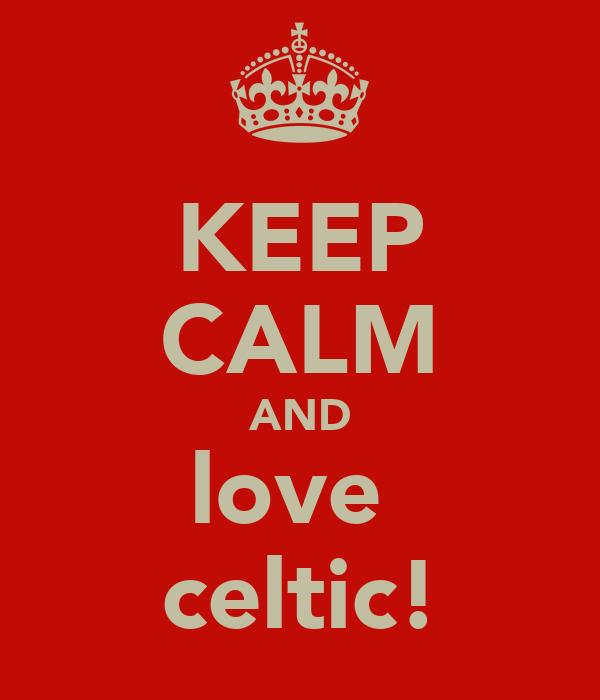 KEEP CALM AND love  celtic!