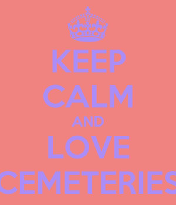 KEEP CALM AND LOVE CEMETERIES