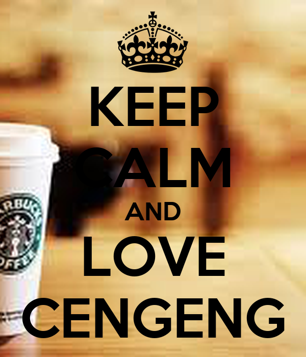 KEEP CALM AND LOVE CENGENG