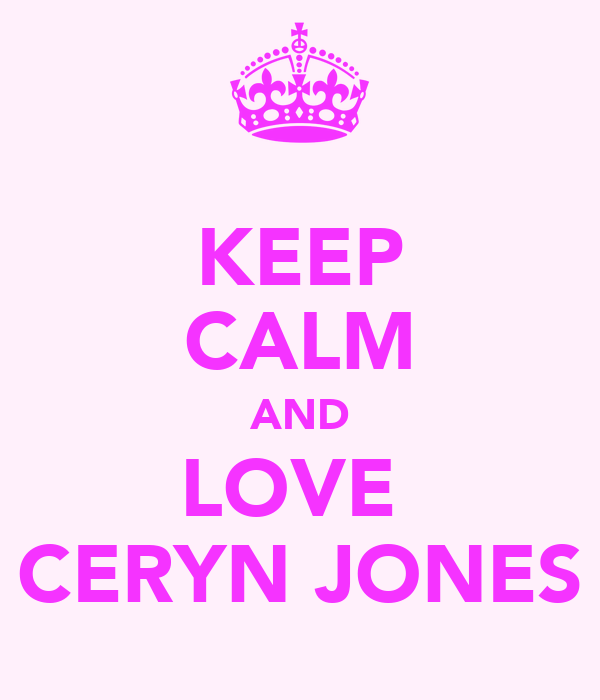 KEEP CALM AND LOVE  CERYN JONES