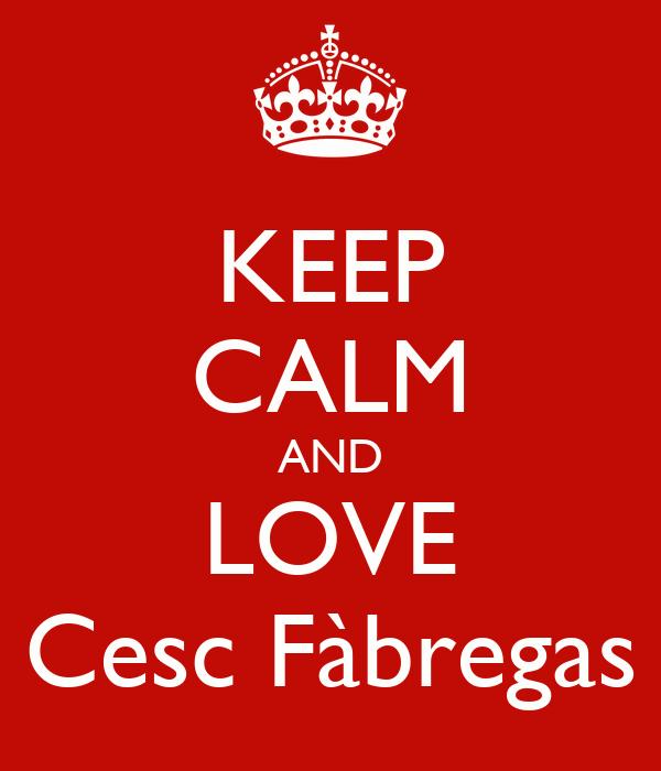 KEEP CALM AND LOVE Cesc Fàbregas