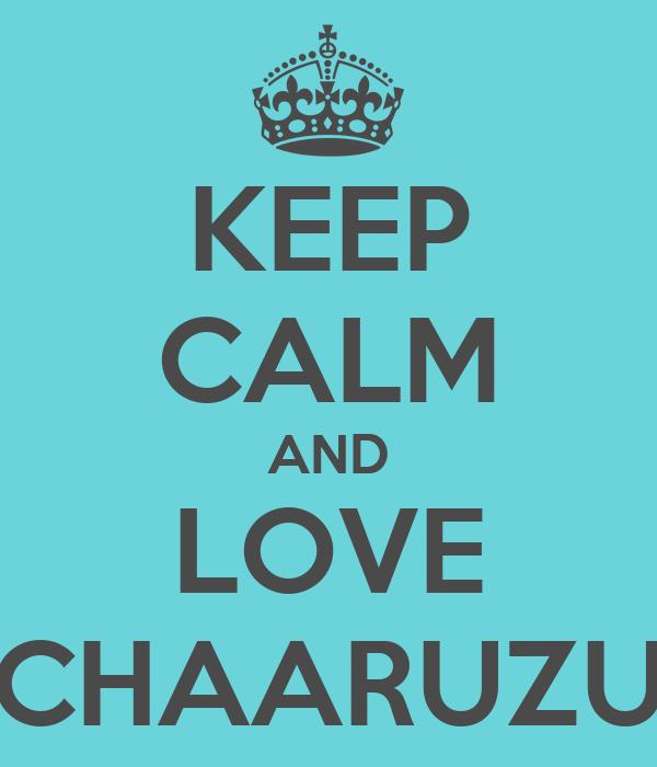 KEEP CALM AND LOVE CHAARUZU
