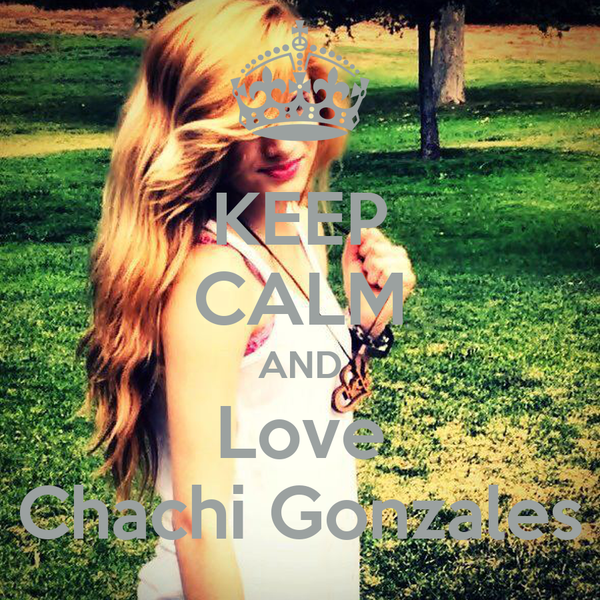KEEP CALM AND Love Chachi Gonzales