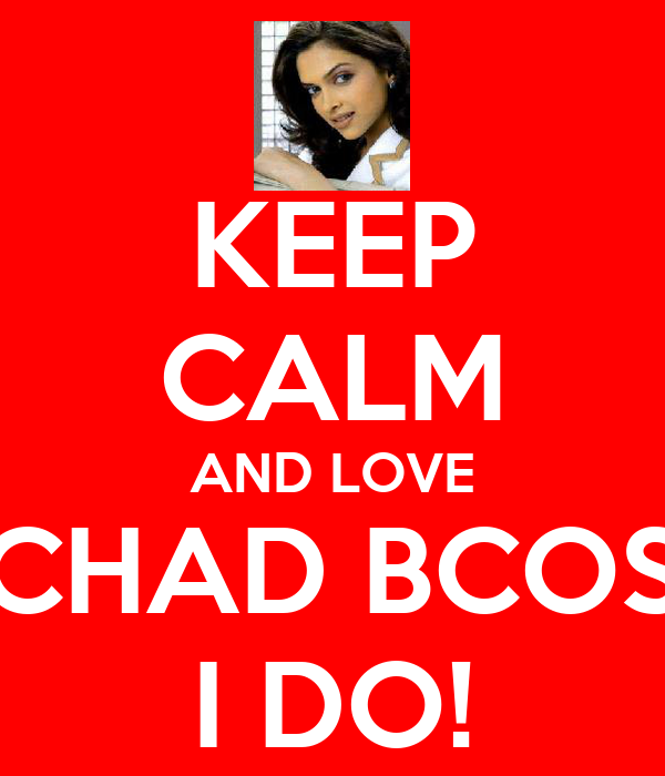 KEEP CALM AND LOVE CHAD BCOS I DO!