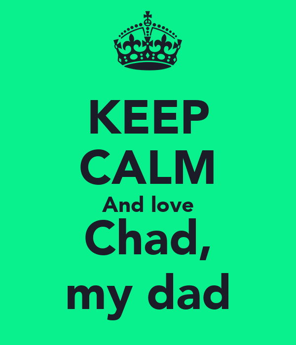 KEEP CALM And love Chad, my dad
