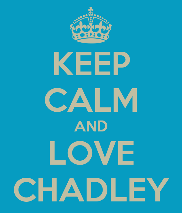 KEEP CALM AND LOVE CHADLEY