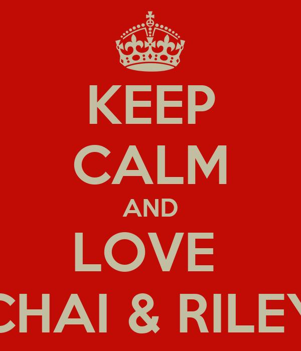 KEEP CALM AND LOVE  CHAI & RILEY