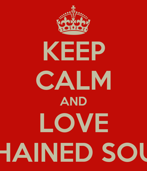 KEEP CALM AND LOVE CHAINED SOUL