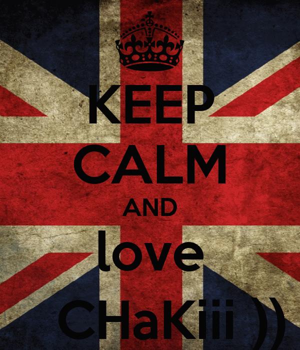 KEEP CALM AND love -       CHaKiii )) !! *