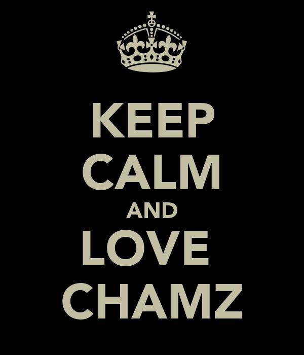 KEEP CALM AND LOVE  CHAMZ