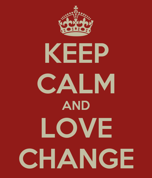 KEEP CALM AND LOVE CHANGE